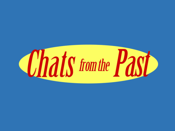 Chats from the Past brought to you by....chats....from....the past